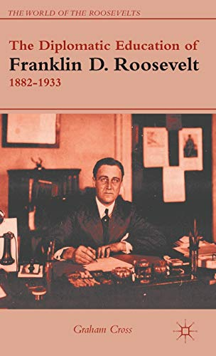 9781137014535: The Diplomatic Education of Franklin D. Roosevelt, 1882–1933 (The World of the Roosevelts)