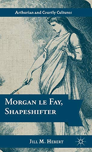 9781137022646: Morgan le Fay, Shapeshifter (Arthurian and Courtly Cultures)