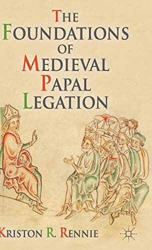 The Foundations of Medieval Papal Legation: Rennie, Kriston R.