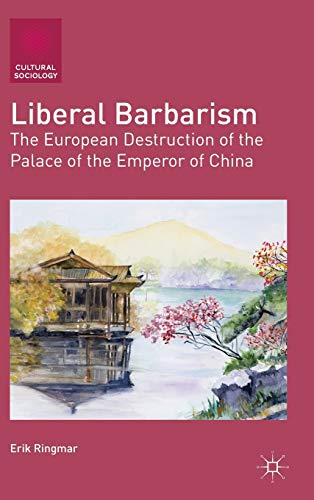 Liberal Barbarism: The European Destruction of the Palace of the Emperor of China (Cultural ...