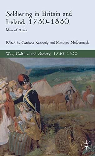 Soldiering in Britain and Ireland, 1750-1850: Men of Arms (War, Culture and Society, 1750-1850): ...