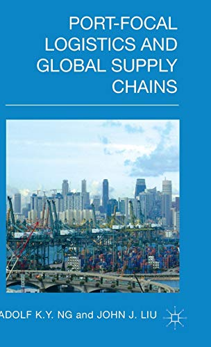 Port-Focal Logistics and Global Supply Chains: Ng, Adolf K.Y.