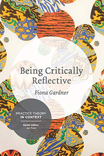 9781137276674: Being Critically Reflective: Engaging in Holistic Practice (Practice Theory in Context)