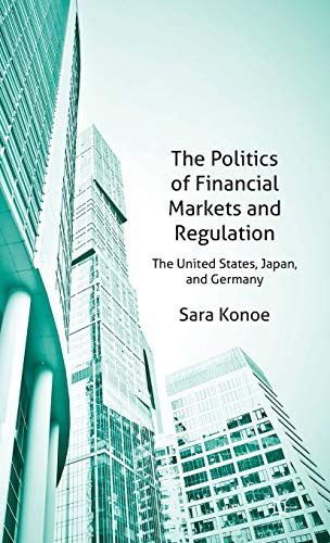The Politics of Financial Markets and Regulation: The United States, Japan and Germany: Konoe, S.
