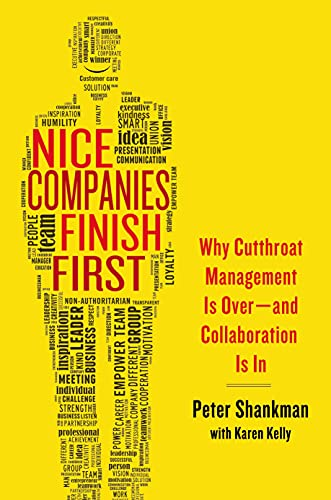 Nice Companies Finish First: Why Cutthroat Management Is Over--and Collaboration Is In: Shankman, ...