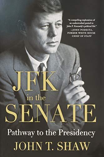 JFK in the Senate: Pathway to the Presidency: Shaw, John T.