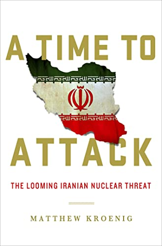 A Time to Attack: The Looming Iranian Nuclear Threat: Kroenig, Matthew