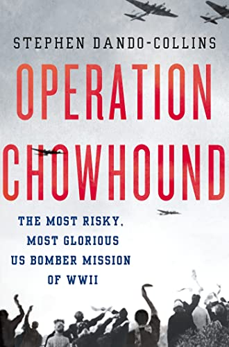Operation Chowhound: The Most Risky, Most Glorious US Bomber Mission of WWII: Dando-Collins, ...
