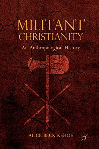 Militant Christianity: An Anthropological History: Kehoe, Alice Beck