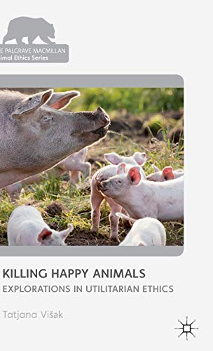 9781137286260: Killing Happy Animals: Explorations in Utilitarian Ethics (The Palgrave Macmillan Animal Ethics Series)