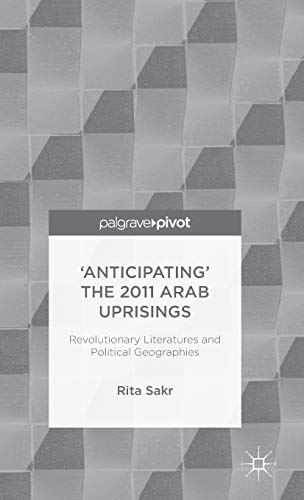'Anticipating' the 2011 Arab Uprisings: Revolutionary Literatures and Political ...