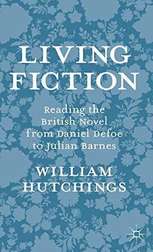 Living Fiction: Reading the British Novel from Daniel Defoe to Julian Barnes: Hutchings, William
