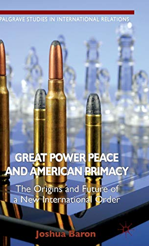 Great Power Peace and American Primacy: The Origins and Future of a New International Order (...
