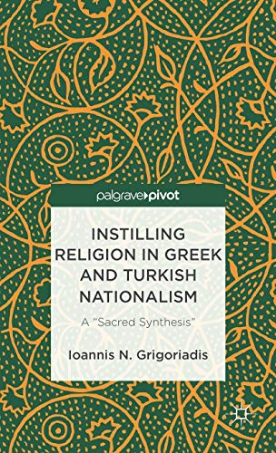 Instilling Religion in Greek and Turkish Nationalism: A Sacred Synthesis: Grigoriadis, Ioannis N.