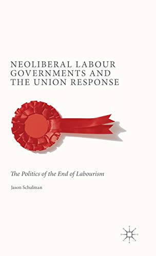Neoliberal Labour Governments and the Union Response: The Politics of the End of Labourism: ...