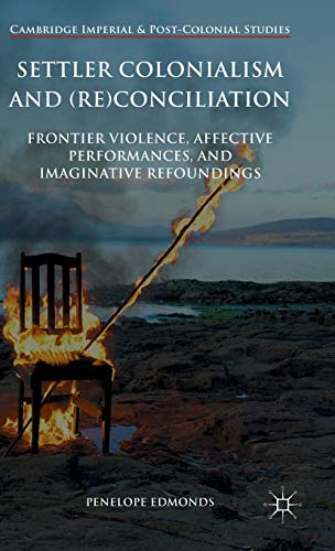 9781137304537: Settler Colonialism and (Re)conciliation: Frontier Violence, Affective Performances, and Imaginative Refoundings (Cambridge Imperial and Post-Colonial Studies Series)