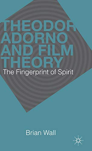 Theodor Adorno and Film Theory: The Fingerprint of Spirit: Wall, Brian