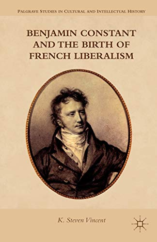 Benjamin Constant and the Birth of French Liberalism (Palgrave Studies in Cultural and Intellectual...