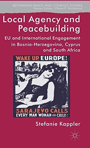 9781137307187: Local Agency and Peacebuilding: EU and International Engagement in Bosnia-Herzegovina, Cyprus and South Africa (Rethinking Peace and Conflict Studies)