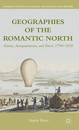 9781137311313: Geographies of the Romantic North: Science, Antiquarianism, and Travel, 1790-1830 (Palgrave Studies in Cultural and Intellectual History)