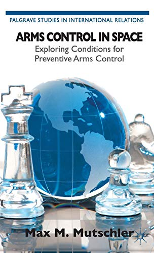 9781137320636: Arms Control in Space: Exploring Conditions for Preventive Arms Control (Palgrave Studies in International Relations)
