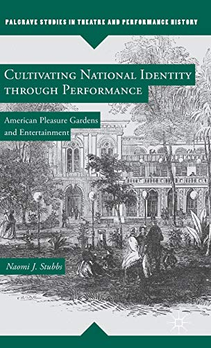 9781137326867: Cultivating National Identity through Performance: American Pleasure Gardens and Entertainment (Palgrave Studies in Theatre and Performance History)
