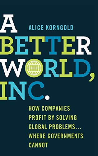 9781137327659: A Better World, Inc.: How Companies Profit by Solving Global Problems...Where Governments Cannot