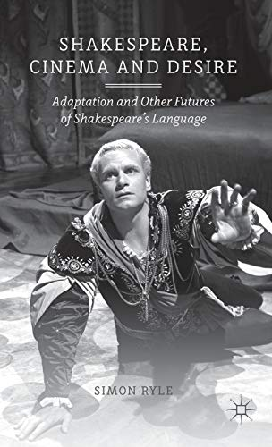 Shakespeare, Cinema and Desire: Adaptation and Other Futures of Shakespeare's Language: Ryle, ...
