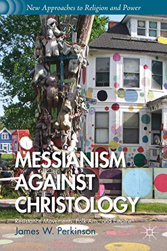 9781137332271: Messianism Against Christology: Resistance Movements, Folk Arts, and Empire (New Approaches to Religion and Power)