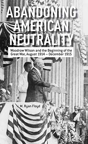 9781137334114: Abandoning American Neutrality: Woodrow Wilson and the Beginning of the Great War, August 1914 – December 1915