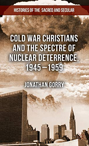 Cold War Christians and the Spectre of Nuclear Deterrence, 1945-1959 (Histories of the Sacred and ...