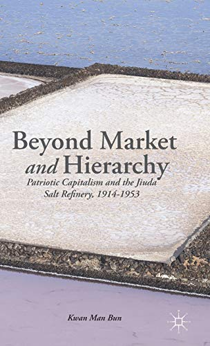 9781137335265: Beyond Market and Hierarchy: Patriotic Capitalism and the Jiuda Salt Refinery, 1914-1953