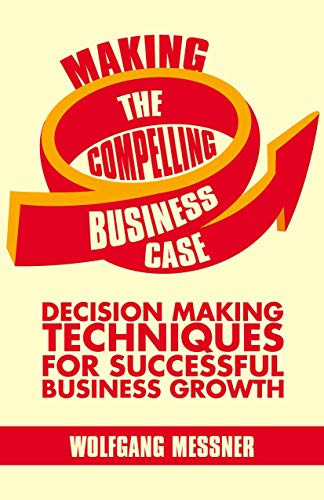 9781137340566: Making the Compelling Business Case: Decision-Making Techniques for Successful Business Growth