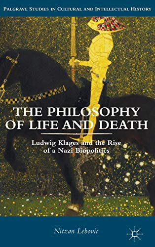 The Philosophy of Life and Death: Ludwig Klages and the Rise of a Nazi Biopolitics (Palgrave ...