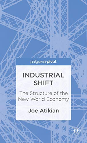 Industrial Shift: the Structure of the New World Economy (Palgrave Pivot): Atikian, Joe