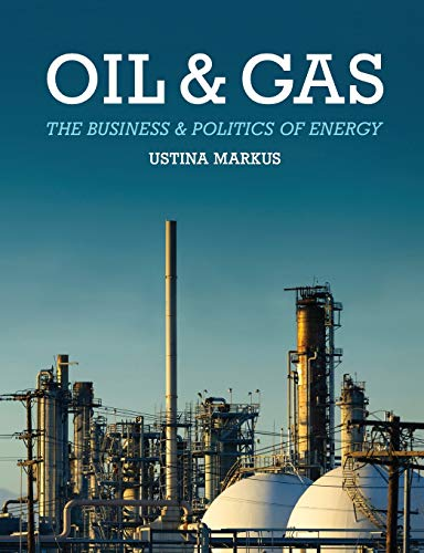 Oil and Gas: The Business and Politics of Energy: Markus, Ustina
