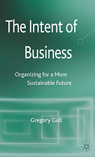 The Intent of Business: Organizing for a More Sustainable Future: Gull, Gregory