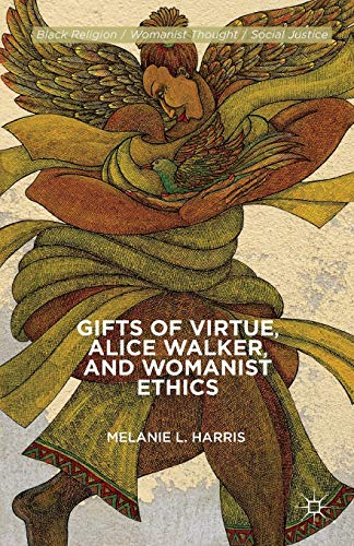Gifts of Virtue, Alice Walker, and Womanist Ethics: Melanie L. Harris