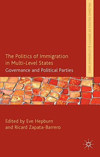 9781137358523: The Politics of Immigration in Multi-Level States: Governance and Political Parties (Palgrave Politics of Identity and Citizenship Series)