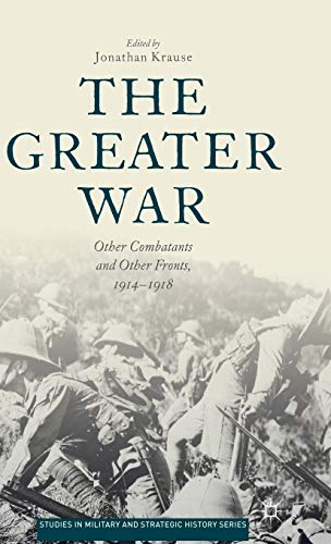 The Greater War: Other Combatants and Other Fronts, 1914-1918 (Studies in Military and Strategic ...