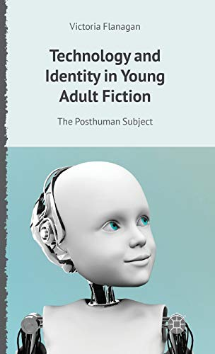 Technology and Identity in Young Adult Fiction: The Posthuman Subject (Critical Approaches to ...