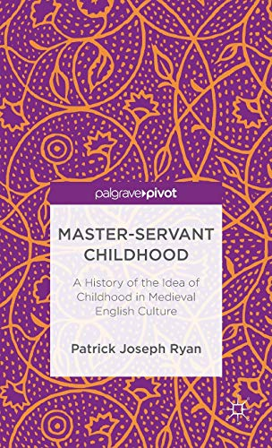 9781137364784: Master-Servant Childhood: A History of the Idea of Childhood in Medieval English Culture (Palgrave Pivot)