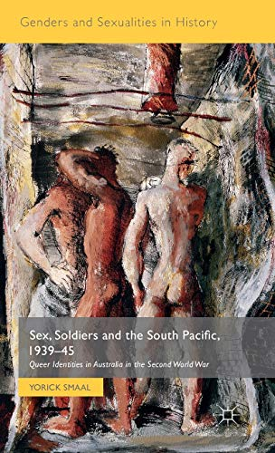 Sex, Soldiers and the South Pacific, 1939-45: Queer Identities in Australia in the Second World War...