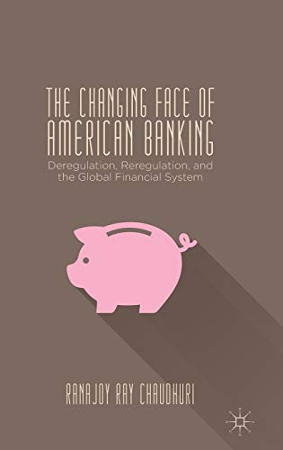 The Changing Face of American Banking: Deregulation, Reregulation, and the Global Financial System:...