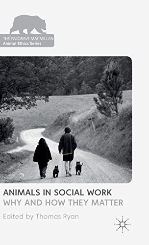 Animals in Social Work: Why and How They Matter (The Palgrave Macmillan Animal Ethics Series)
