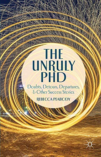 9781137373106: The Unruly PhD: Doubts, Detours, Departures, and Other Success Stories