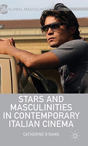 Stars and Masculinities in Contemporary Italian Cinema (Global Masculinities): O'Rawe, Catherine