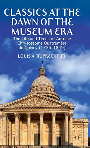 9781137384072: Classics at the Dawn of the Museum Era: The Life and Times of Antoine Chrysostome Quatremère de Quincy (1755-1849)