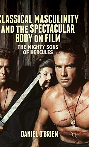 9781137384706: Classical Masculinity and the Spectacular Body on Film: The Mighty Sons of Hercules
