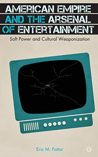 American Empire and the Arsenal of Entertainment: Soft Power and Cultural Weaponization: Fattor, ...